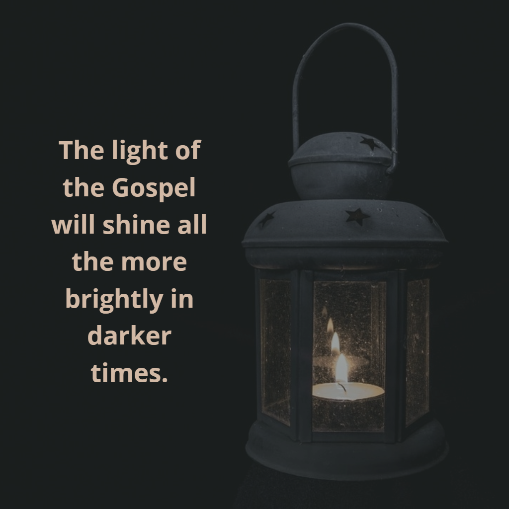 The light of the Gospel will shine all the more brightly in darker times.